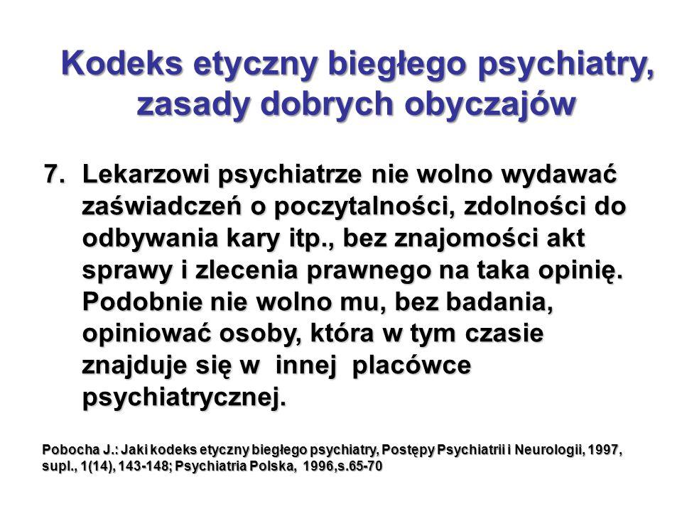 7.Lekarzowi psychiatrze nie wolno wydawać zaświadczeń o poczytalności, zdolności do odbywania kary itp., bez znajomości akt sprawy i zlecenia prawnego na taka opinię.