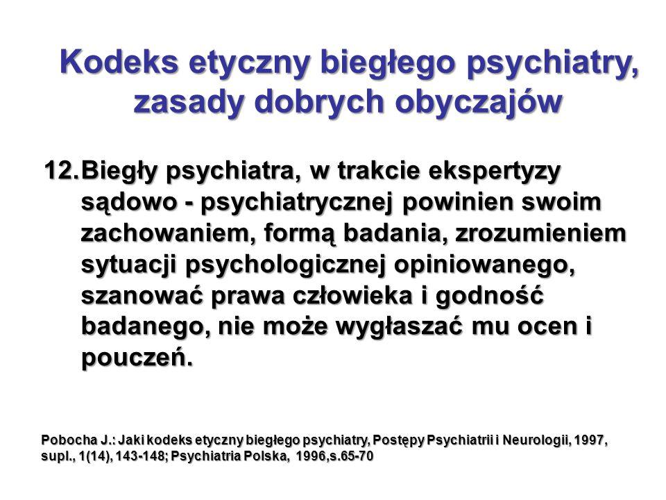 12.Biegły psychiatra, w trakcie ekspertyzy sądowo - psychiatrycznej powinien swoim zachowaniem, formą badania, zrozumieniem sytuacji psychologicznej opiniowanego, szanować prawa człowieka i godność badanego, nie może wygłaszać mu ocen i pouczeń.