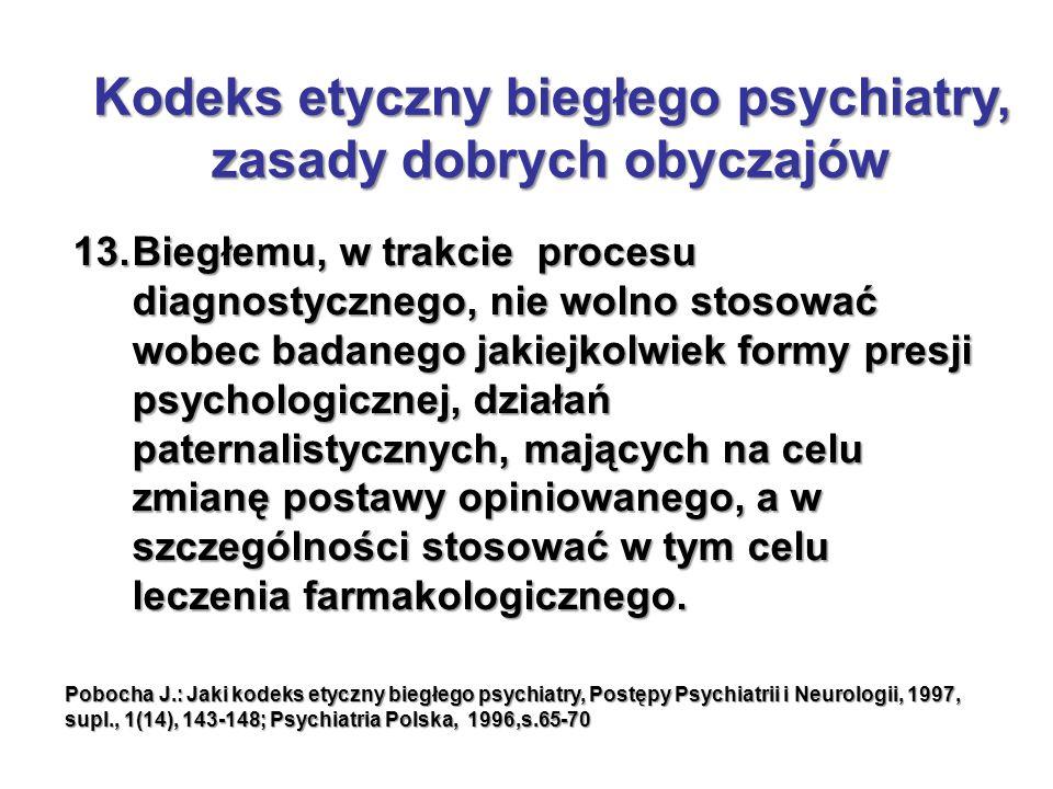 13.Biegłemu, w trakcie procesu diagnostycznego, nie wolno stosować wobec badanego jakiejkolwiek formy presji psychologicznej, działań paternalistycznych, mających na celu zmianę postawy opiniowanego, a w szczególności stosować w tym celu leczenia farmakologicznego.