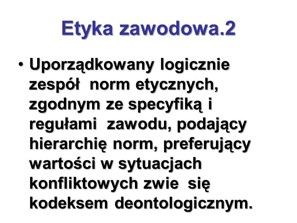 Etyka zawodowa.2 Uporządkowany logicznie zespół norm etycznych, zgodnym ze specyfiką i regułami zawodu, podający hierarchię norm, preferujący wartości w sytuacjach konfliktowych zwie się kodeksem deontologicznym.Uporządkowany logicznie zespół norm etycznych, zgodnym ze specyfiką i regułami zawodu, podający hierarchię norm, preferujący wartości w sytuacjach konfliktowych zwie się kodeksem deontologicznym.