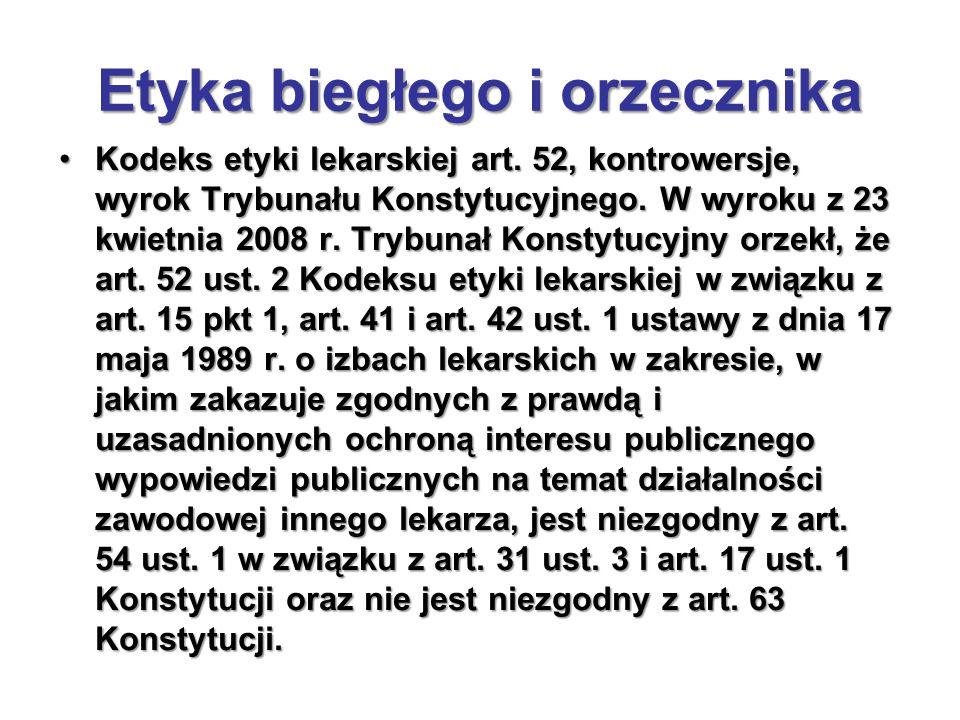 Etyka biegłego i orzecznika Kodeks etyki lekarskiej art. 52, kontrowersje, wyrok Trybunału Konstytucyjnego. W wyroku z 23 kwietnia 2008 r. Trybunał Ko