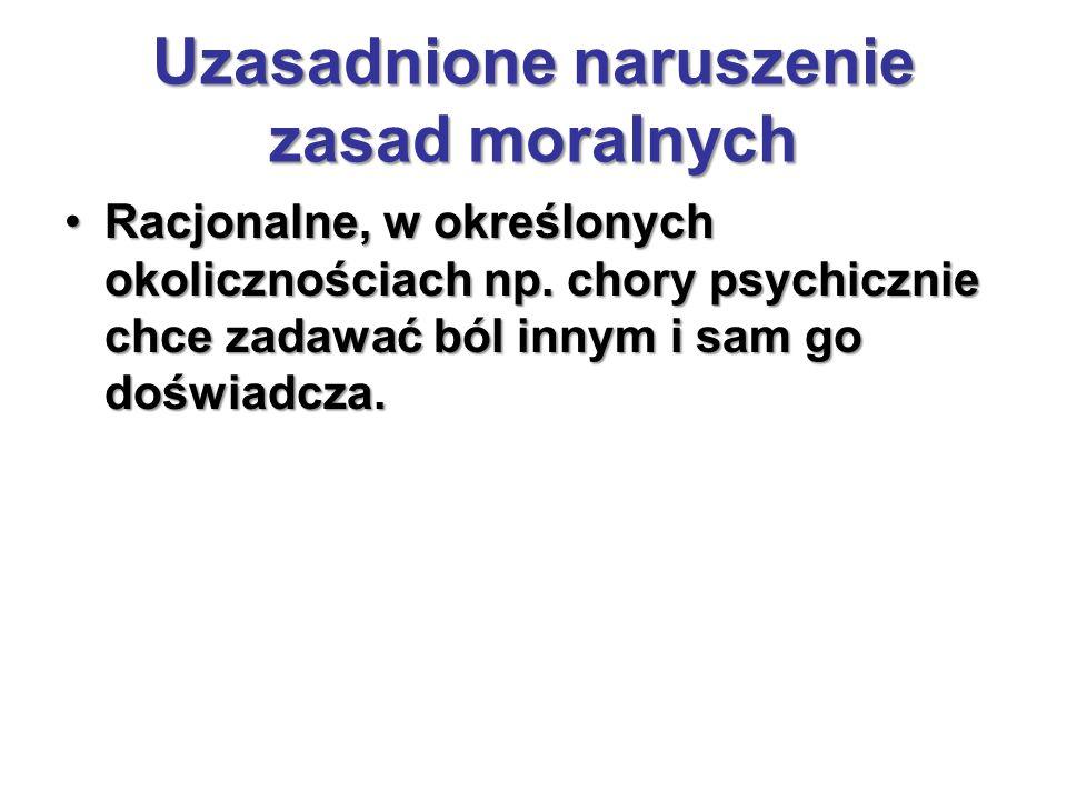 Uzasadnione naruszenie zasad moralnych Racjonalne, w określonych okolicznościach np. chory psychicznie chce zadawać ból innym i sam go doświadcza.Racj
