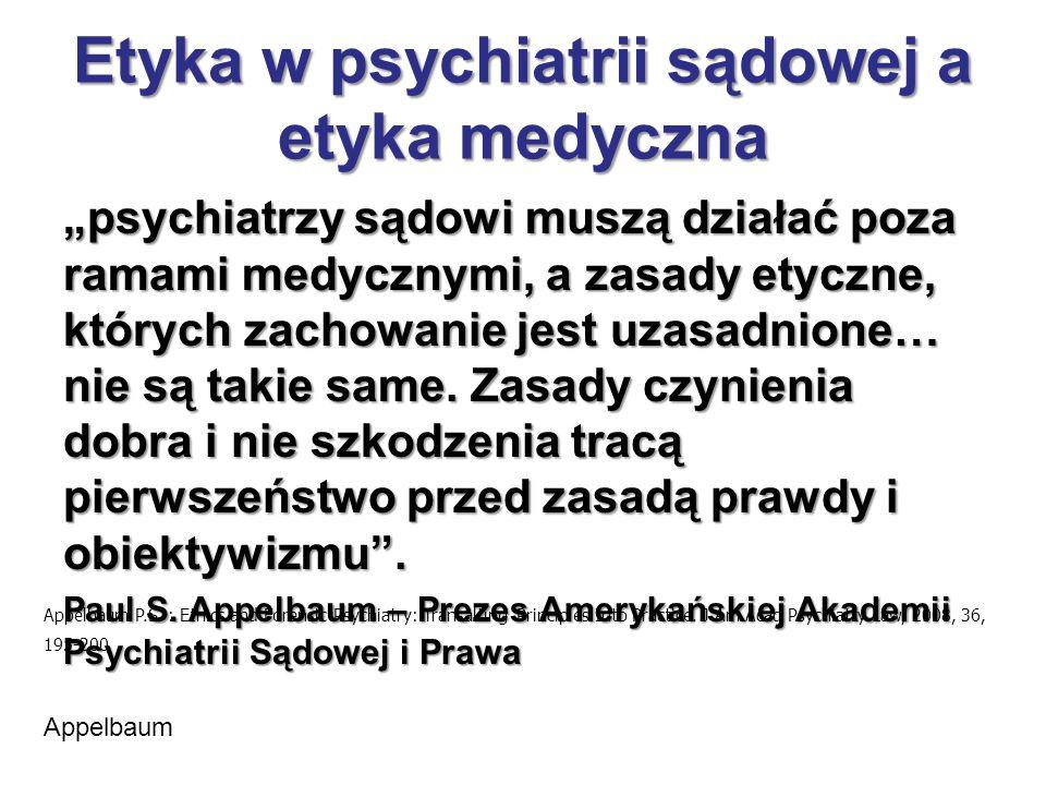 """Etyka w psychiatrii sądowej a etyka medyczna """"psychiatrzy sądowi muszą działać poza ramami medycznymi, a zasady etyczne, których zachowanie jest uzasadnione… nie są takie same."""