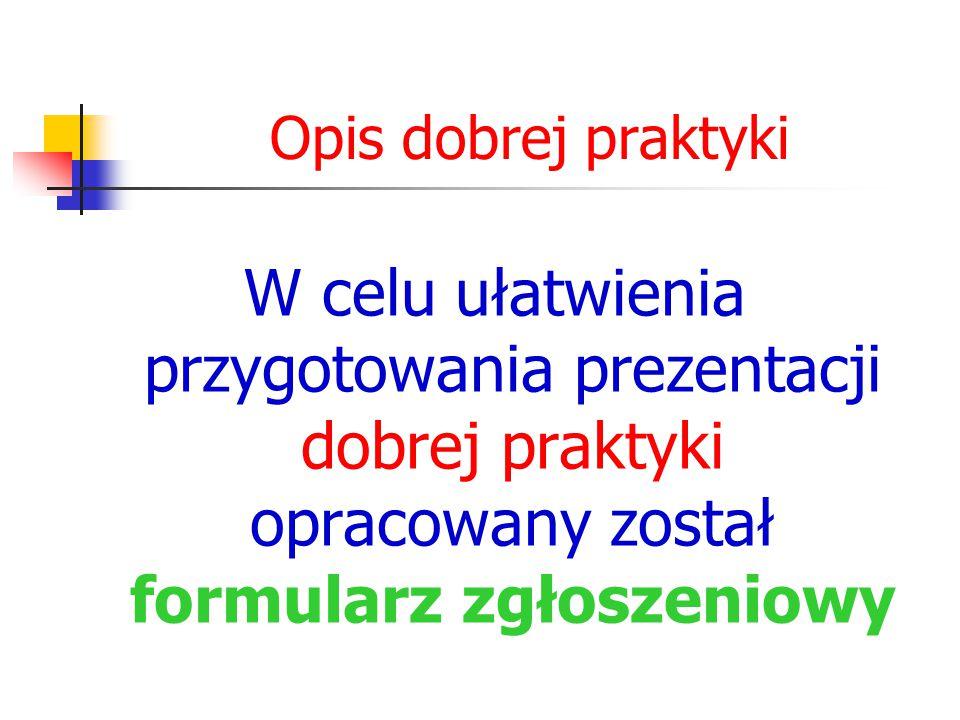 Opis dobrej praktyki W celu ułatwienia przygotowania prezentacji dobrej praktyki opracowany został formularz zgłoszeniowy