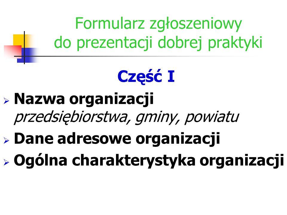 Formularz zgłoszeniowy do prezentacji dobrej praktyki Część I  Nazwa organizacji przedsiębiorstwa, gminy, powiatu  Dane adresowe organizacji  Ogóln