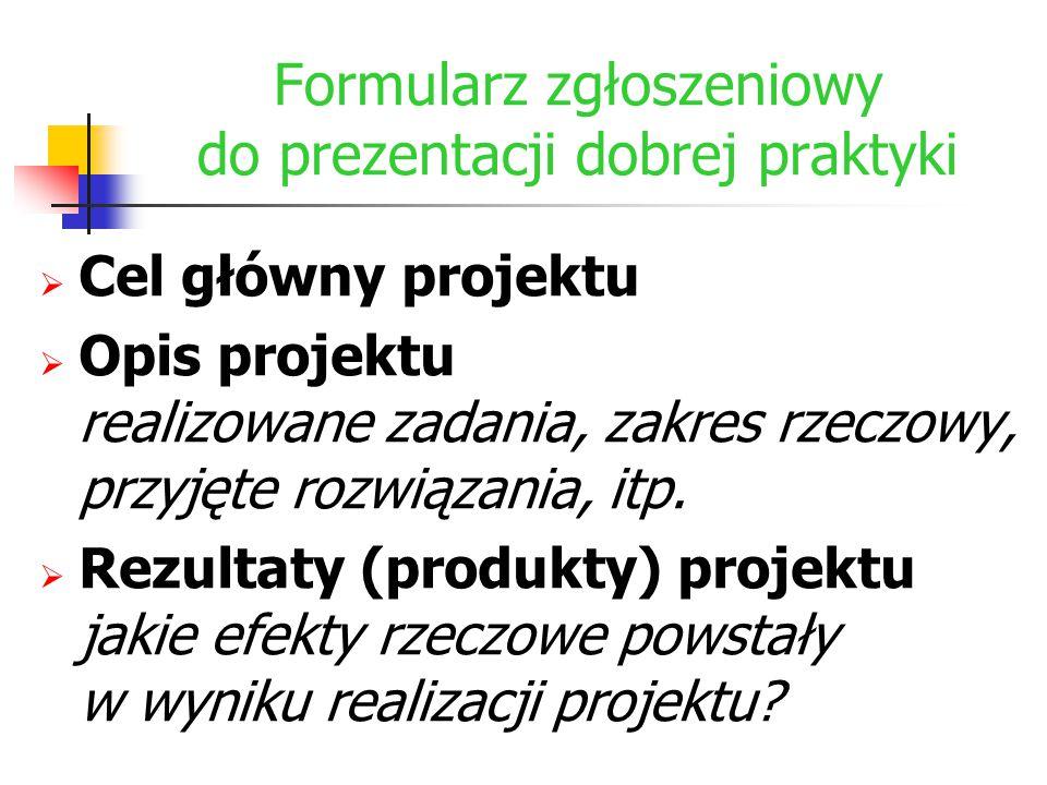 Formularz zgłoszeniowy do prezentacji dobrej praktyki  Cel główny projektu  Opis projektu realizowane zadania, zakres rzeczowy, przyjęte rozwiązania
