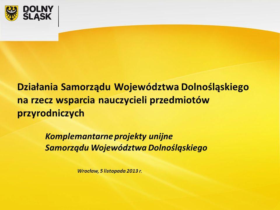 Działania Samorządu Województwa Dolnośląskiego na rzecz wsparcia nauczycieli przedmiotów przyrodniczych Komplemantarne projekty unijne Samorządu Województwa Dolnośląskiego Wrocław, 5 listopada 2013 r.