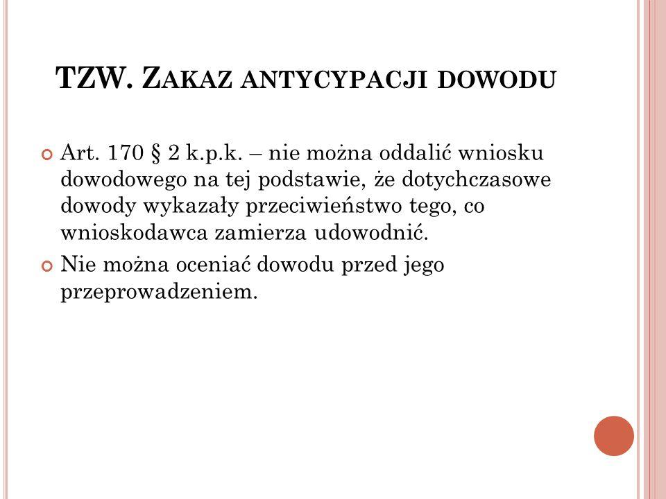 TZW. Z AKAZ ANTYCYPACJI DOWODU Art. 170 § 2 k.p.k. – nie można oddalić wniosku dowodowego na tej podstawie, że dotychczasowe dowody wykazały przeciwie