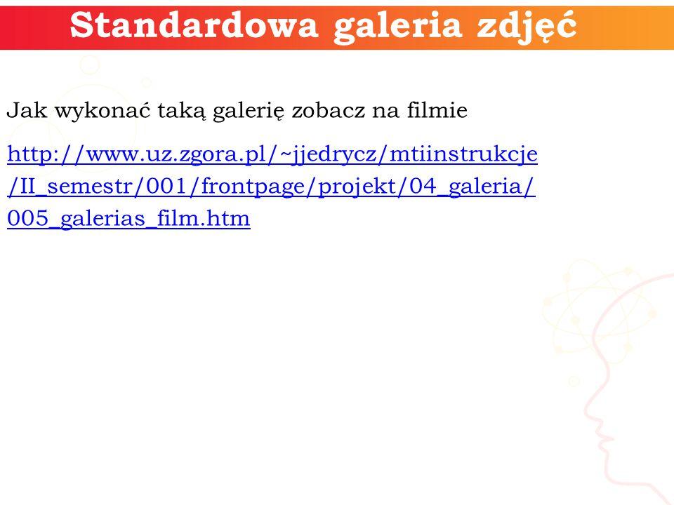 Standardowa galeria zdjęć Jak wykonać taką galerię zobacz na filmie http://www.uz.zgora.pl/~jjedrycz/mtiinstrukcje /II_semestr/001/frontpage/projekt/04_galeria/ 005_galerias_film.htm