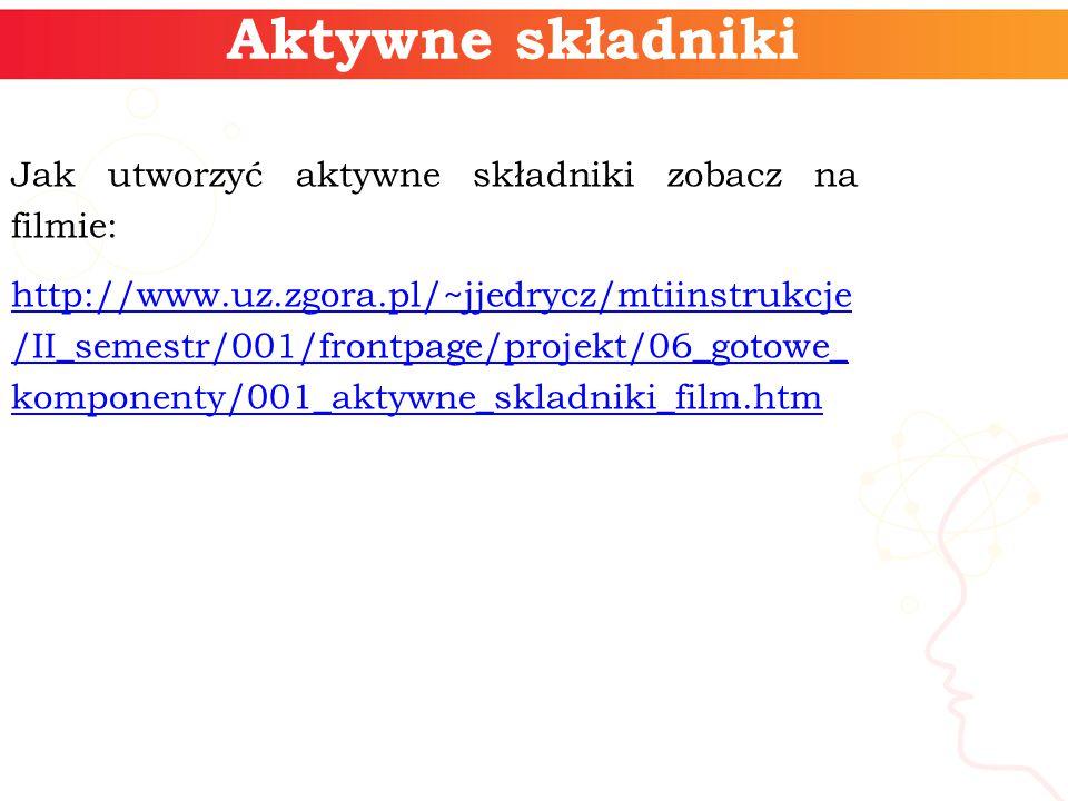 Aktywne składniki Jak utworzyć aktywne składniki zobacz na filmie: http://www.uz.zgora.pl/~jjedrycz/mtiinstrukcje /II_semestr/001/frontpage/projekt/06_gotowe_ komponenty/001_aktywne_skladniki_film.htm