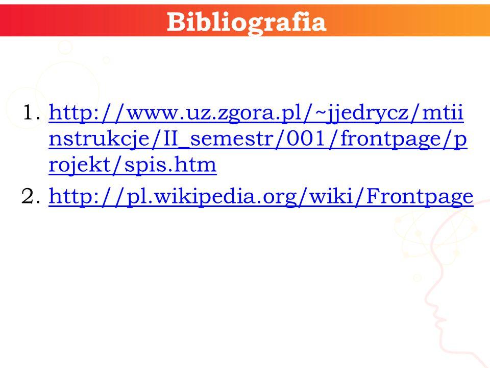 Bibliografia 1.http://www.uz.zgora.pl/~jjedrycz/mtii nstrukcje/II_semestr/001/frontpage/p rojekt/spis.htmhttp://www.uz.zgora.pl/~jjedrycz/mtii nstrukcje/II_semestr/001/frontpage/p rojekt/spis.htm 2.http://pl.wikipedia.org/wiki/Frontpagehttp://pl.wikipedia.org/wiki/Frontpage