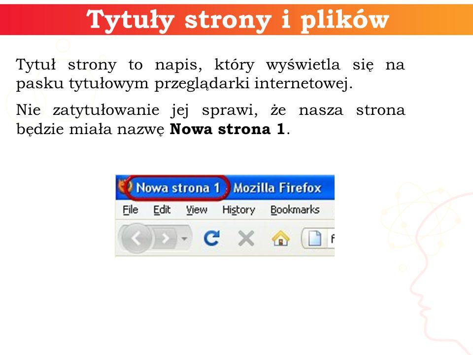 Tytuły strony i plików Tytuł strony to napis, który wyświetla się na pasku tytułowym przeglądarki internetowej.
