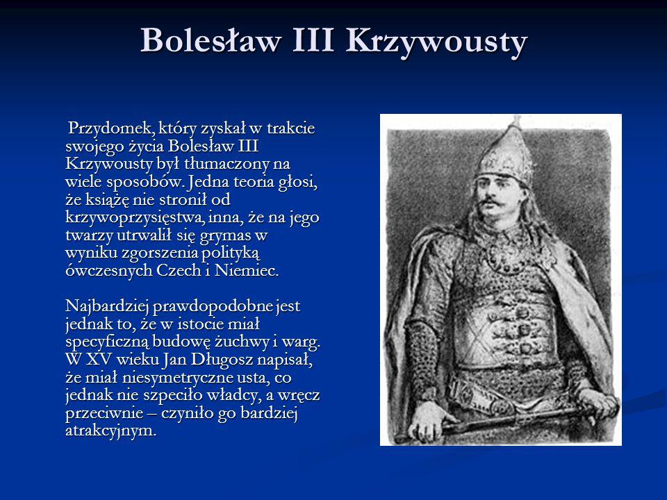 Bolesław III Krzywousty Przydomek, który zyskał w trakcie swojego życia Bolesław III Krzywousty był tłumaczony na wiele sposobów. Jedna teoria głosi,