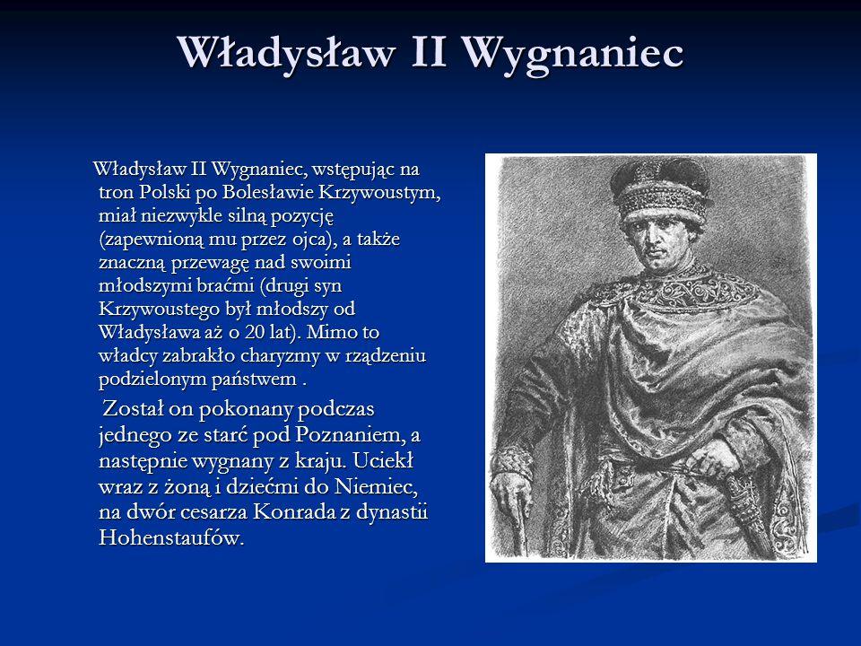 Władysław II Wygnaniec Władysław II Wygnaniec, wstępując na tron Polski po Bolesławie Krzywoustym, miał niezwykle silną pozycję (zapewnioną mu przez ojca), a także znaczną przewagę nad swoimi młodszymi braćmi (drugi syn Krzywoustego był młodszy od Władysława aż o 20 lat).