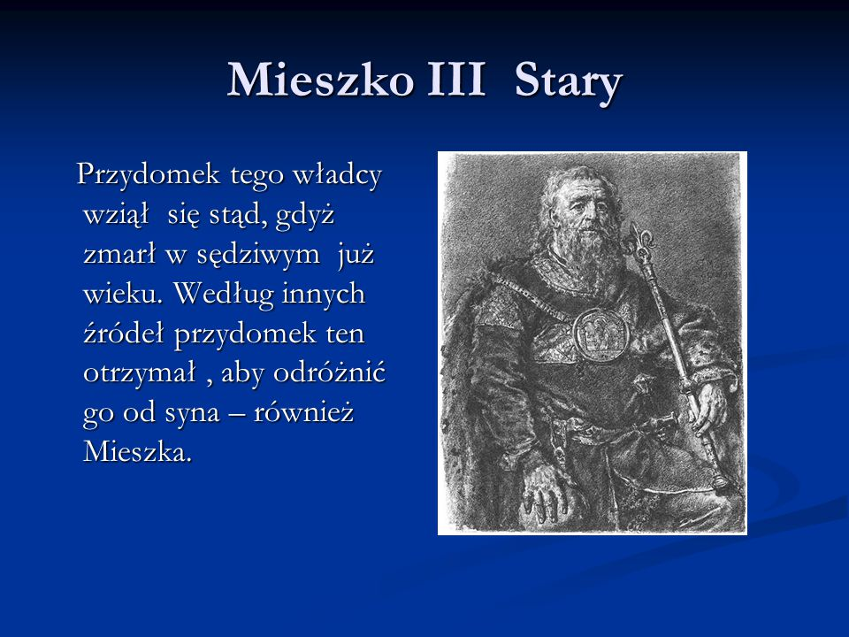 Mieszko III Stary Przydomek tego władcy wziął się stąd, gdyż zmarł w sędziwym już wieku. Według innych źródeł przydomek ten otrzymał, aby odróżnić go