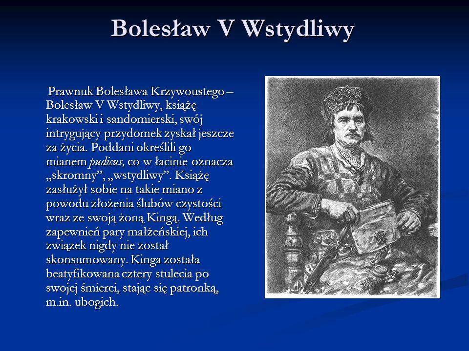 Bolesław V Wstydliwy Prawnuk Bolesława Krzywoustego – Bolesław V Wstydliwy, książę krakowski i sandomierski, swój intrygujący przydomek zyskał jeszcze