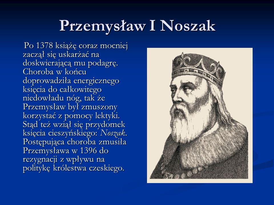Przemysław I Noszak Po 1378 książę coraz mocniej zaczął się uskarżać na doskwierającą mu podagrę. Choroba w końcu doprowadziła energicznego księcia do