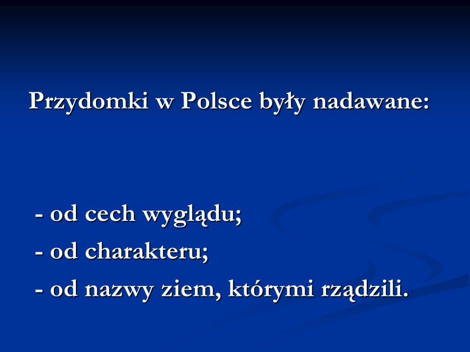 Przydomki w Polsce były nadawane: - od cech wyglądu; - od cech wyglądu; - od charakteru; - od charakteru; - od nazwy ziem, którymi rządzili. - od nazw