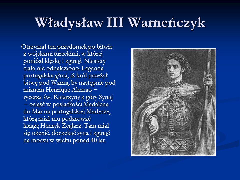 Władysław III Warneńczyk Otrzymał ten przydomek po bitwie z wojskami tureckimi, w której poniósł klęskę i zginął. Niestety ciała nie odnaleziono. Lege