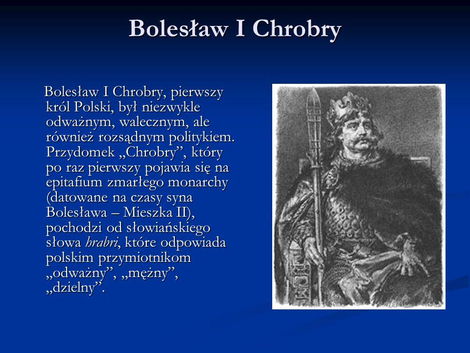 """Bolesław I Chrobry Bolesław I Chrobry, pierwszy król Polski, był niezwykle odważnym, walecznym, ale również rozsądnym politykiem. Przydomek """"Chrobry"""","""