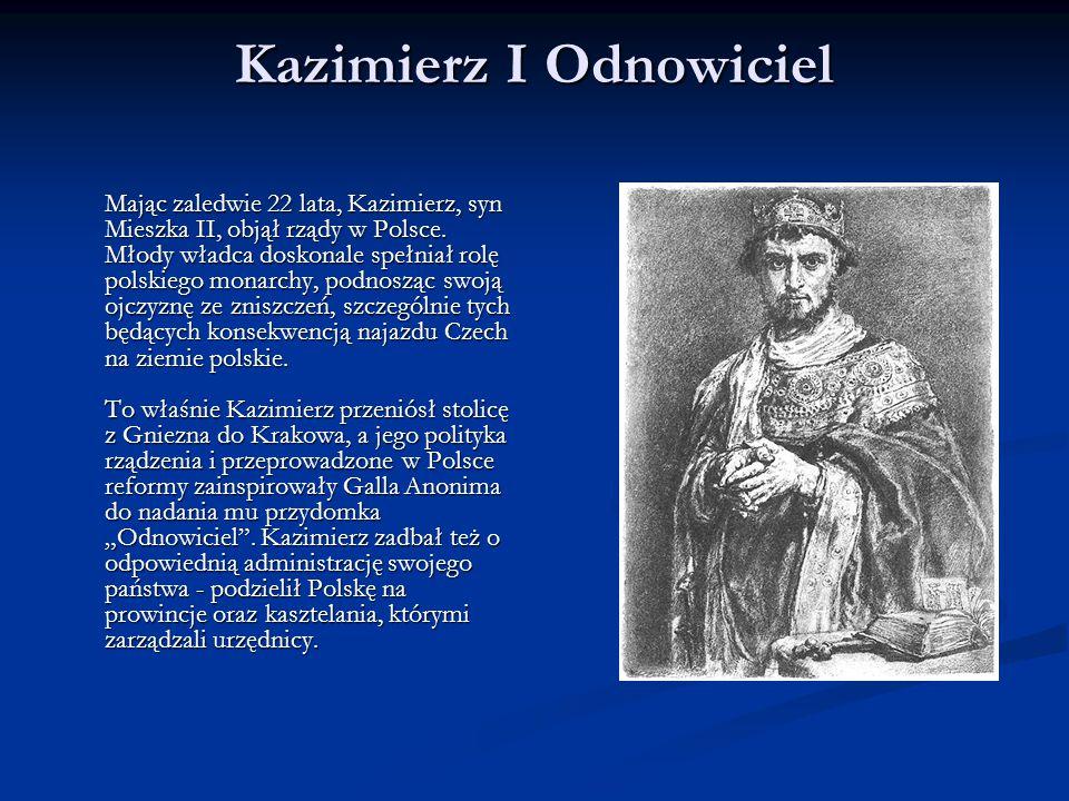 Kazimierz I Odnowiciel Mając zaledwie 22 lata, Kazimierz, syn Mieszka II, objął rządy w Polsce. Młody władca doskonale spełniał rolę polskiego monarch