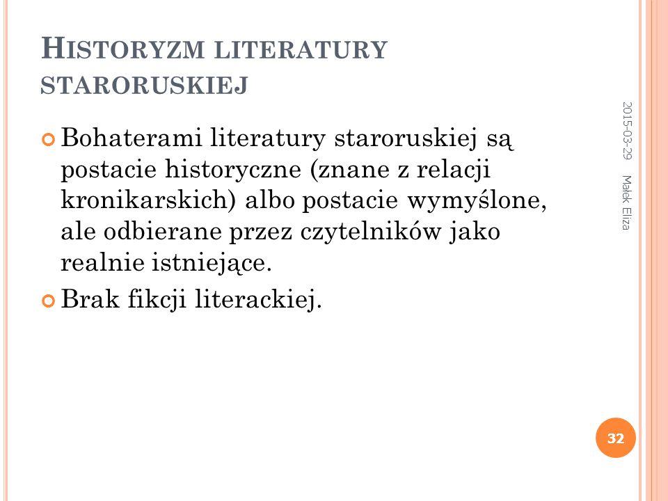 32 H ISTORYZM LITERATURY STARORUSKIEJ Bohaterami literatury staroruskiej są postacie historyczne (znane z relacji kronikarskich) albo postacie wymyślone, ale odbierane przez czytelników jako realnie istniejące.