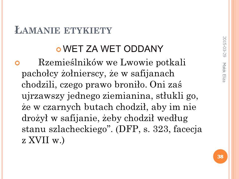 38 Ł AMANIE ETYKIETY WET ZA WET ODDANY Rzemieślników we Lwowie potkali pachołcy żołnierscy, że w safijanach chodzili, czego prawo broniło. Oni zaś ujr