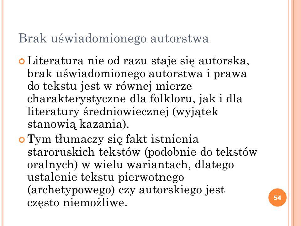 54 Brak uświadomionego autorstwa Literatura nie od razu staje się autorska, brak uświadomionego autorstwa i prawa do tekstu jest w równej mierze charakterystyczne dla folkloru, jak i dla literatury średniowiecznej (wyjątek stanowią kazania).