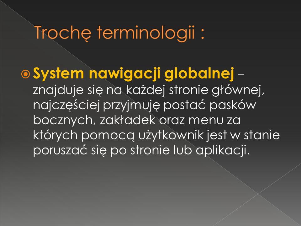 System nawigacji globalnej – znajduje się na każdej stronie głównej, najczęściej przyjmuję postać pasków bocznych, zakładek oraz menu za których pomocą użytkownik jest w stanie poruszać się po stronie lub aplikacji.