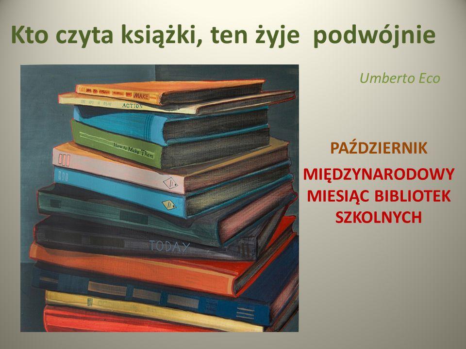 Kto czyta książki, ten żyje podwójnie Umberto Eco PAŹDZIERNIK MIĘDZYNARODOWY MIESIĄC BIBLIOTEK SZKOLNYCH