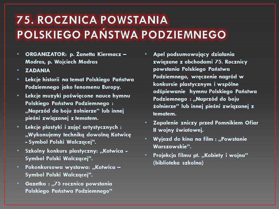 ORGANIZATOR: p. Żanetta Kiermacz – Modras, p. Wojciech Modras ZADANIA Lekcje historii na temat Polskiego Państwa Podziemnego jako fenomenu Europy. Lek