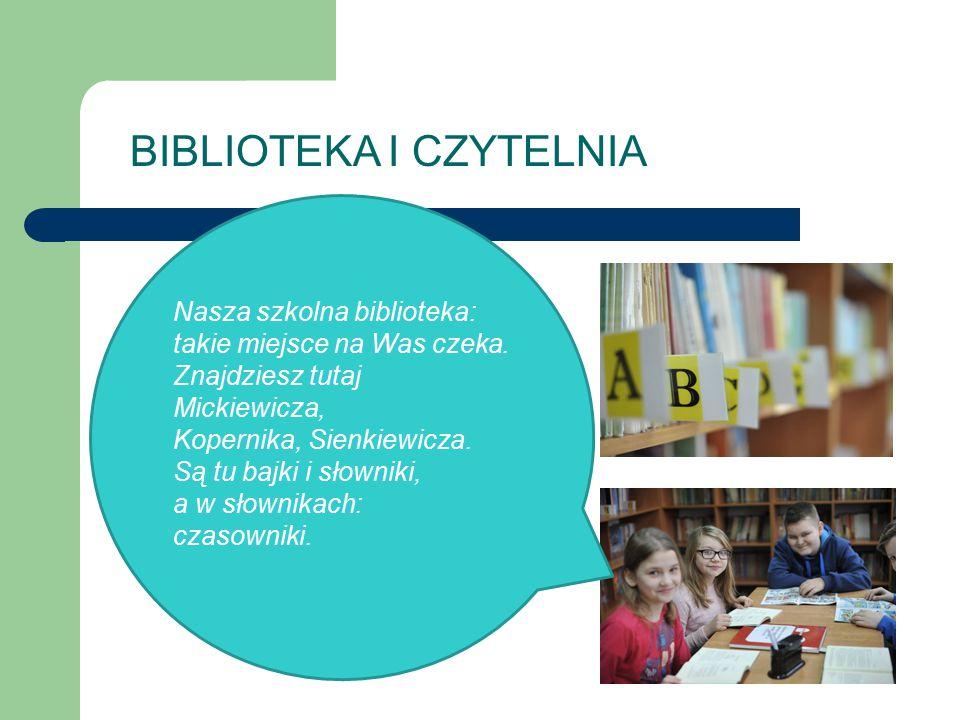 BIBLIOTEKA I CZYTELNIA Nasza szkolna biblioteka: takie miejsce na Was czeka. Znajdziesz tutaj Mickiewicza, Kopernika, Sienkiewicza. Są tu bajki i słow