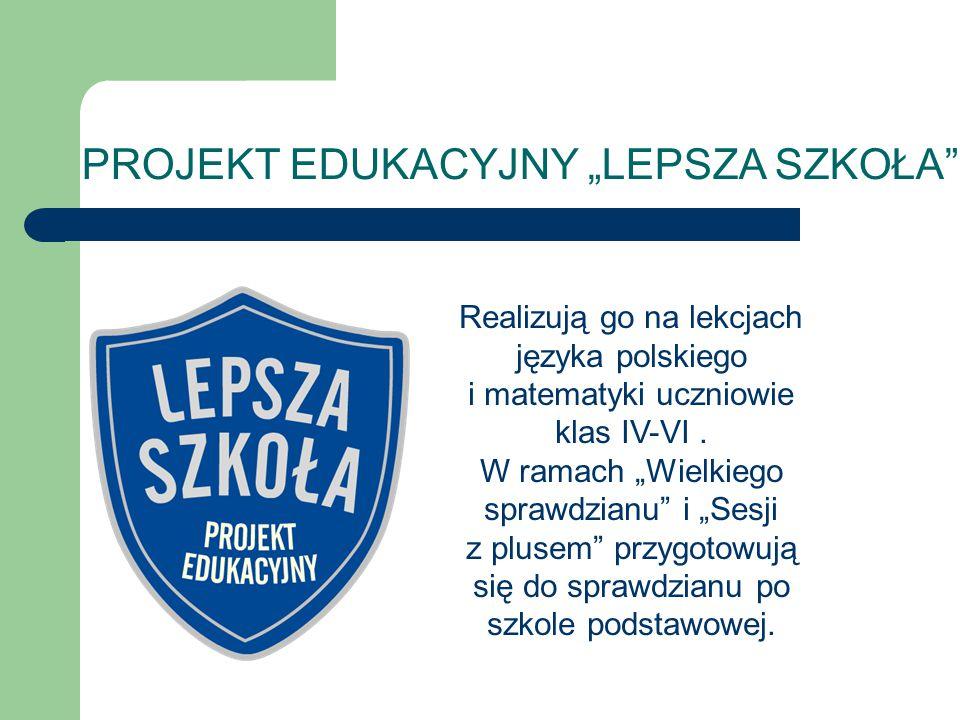 """PROJEKT EDUKACYJNY """"LEPSZA SZKOŁA"""" Realizują go na lekcjach języka polskiego i matematyki uczniowie klas IV-VI. W ramach """"Wielkiego sprawdzianu"""" i """"Se"""