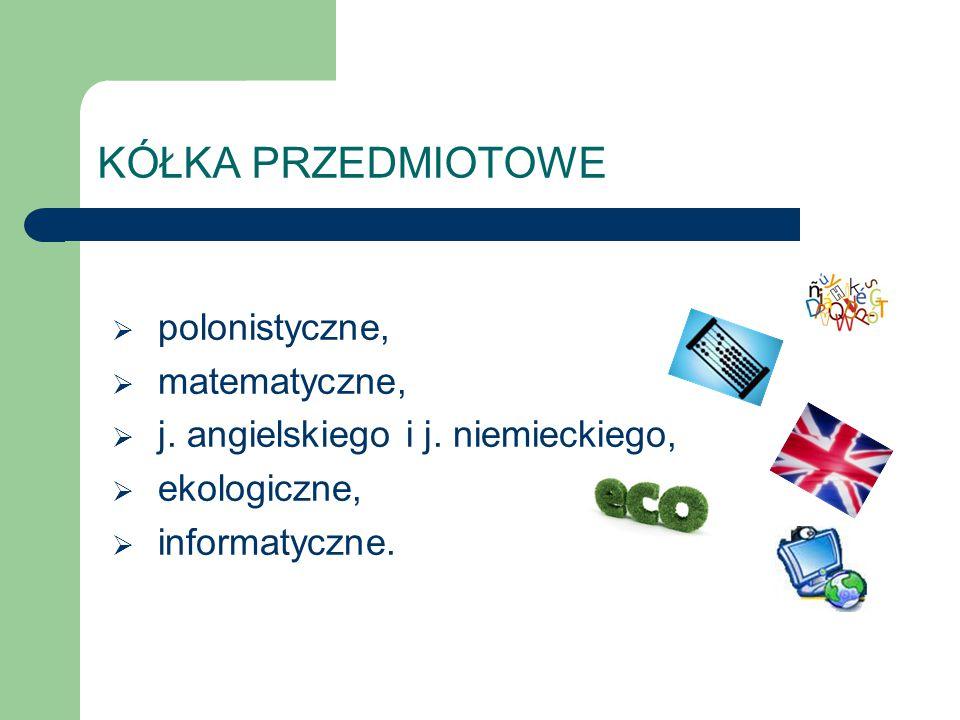 KÓŁKA PRZEDMIOTOWE  polonistyczne,  matematyczne,  j. angielskiego i j. niemieckiego,  ekologiczne,  informatyczne.