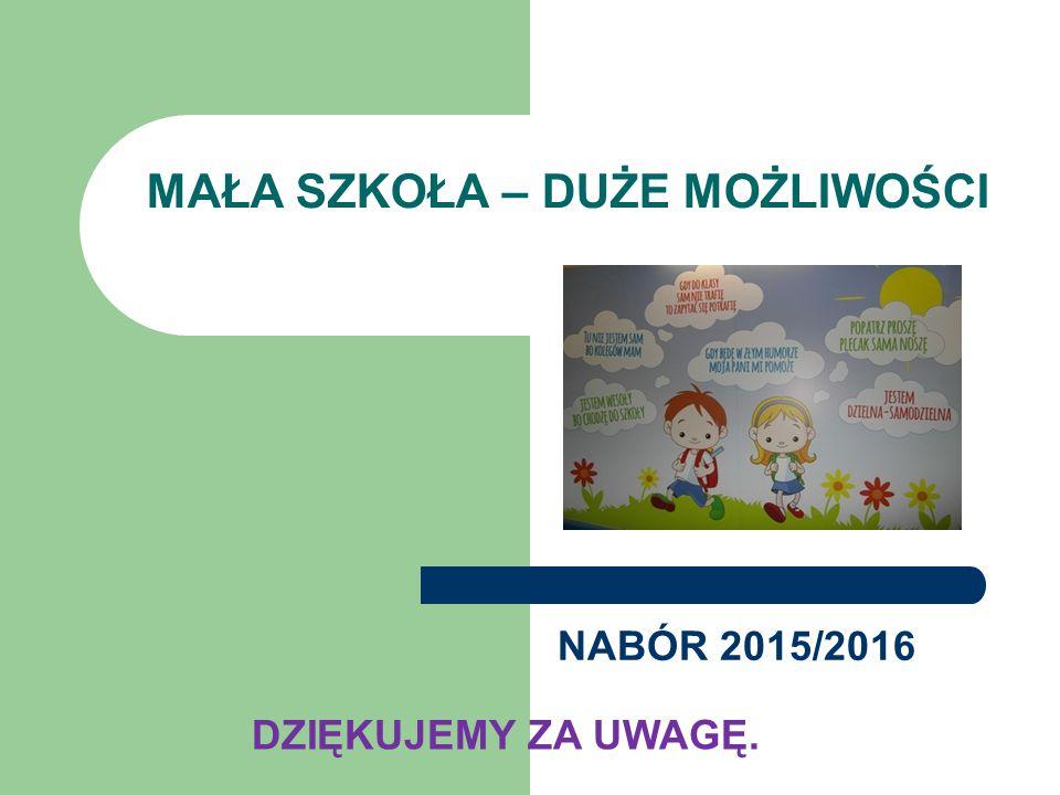 MAŁA SZKOŁA – DUŻE MOŻLIWOŚCI NABÓR 2015/2016 DZIĘKUJEMY ZA UWAGĘ.