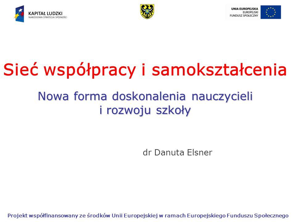Projekt współfinansowany ze środków Unii Europejskiej w ramach Europejskiego Funduszu Społecznego Nowa forma doskonalenia nauczycieli i rozwoju szkoły Sieć współpracy i samokształcenia Nowa forma doskonalenia nauczycieli i rozwoju szkoły dr Danuta Elsner