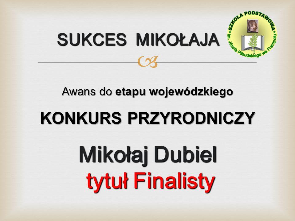  SUKCES MIKOŁAJA SUKCES MIKOŁAJA Awans do etapu wojewódzkiego KONKURS PRZYRODNICZY Mikołaj Dubiel tytuł Finalisty tytuł Finalisty