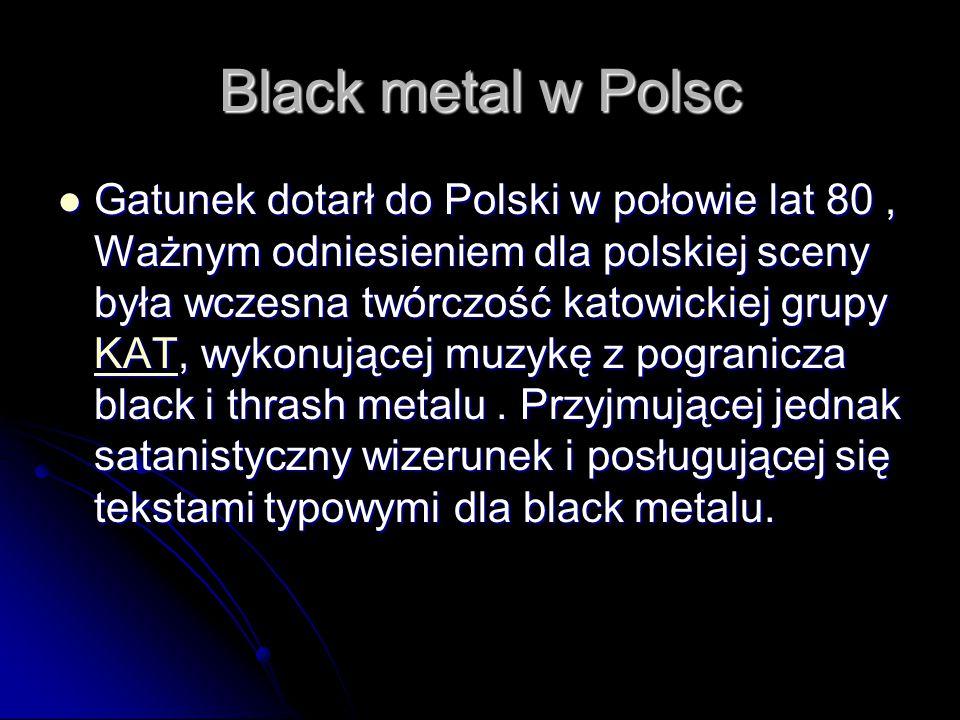 Black metal w Polsc Gatunek dotarł do Polski w połowie lat 80, Ważnym odniesieniem dla polskiej sceny była wczesna twórczość katowickiej grupy KAT, wykonującej muzykę z pogranicza black i thrash metalu.