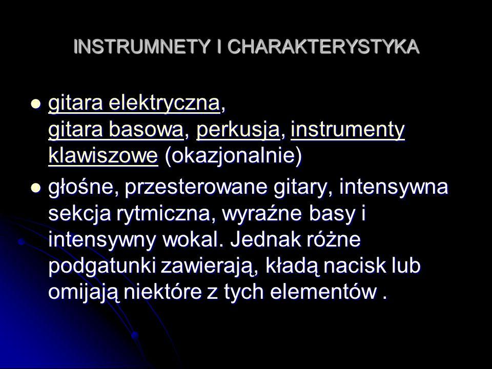 INSTRUMNETY I CHARAKTERYSTYKA gitara elektryczna, gitara basowa, perkusja, instrumenty klawiszowe (okazjonalnie) gitara elektryczna, gitara basowa, perkusja, instrumenty klawiszowe (okazjonalnie) gitara elektryczna gitara basowaperkusjainstrumenty klawiszowe gitara elektryczna gitara basowaperkusjainstrumenty klawiszowe głośne, przesterowane gitary, intensywna sekcja rytmiczna, wyraźne basy i intensywny wokal.
