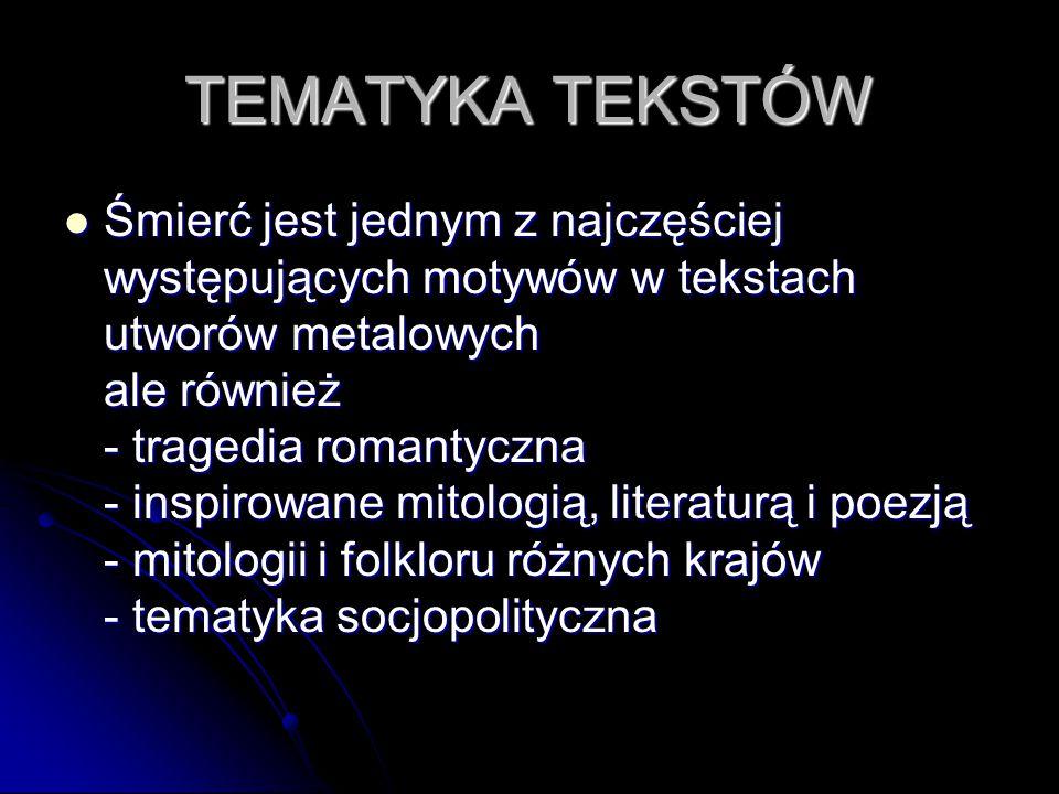 TEMATYKA TEKSTÓW Śmierć jest jednym z najczęściej występujących motywów w tekstach utworów metalowych ale również - tragedia romantyczna - inspirowane mitologią, literaturą i poezją - mitologii i folkloru różnych krajów - tematyka socjopolityczna Śmierć jest jednym z najczęściej występujących motywów w tekstach utworów metalowych ale również - tragedia romantyczna - inspirowane mitologią, literaturą i poezją - mitologii i folkloru różnych krajów - tematyka socjopolityczna