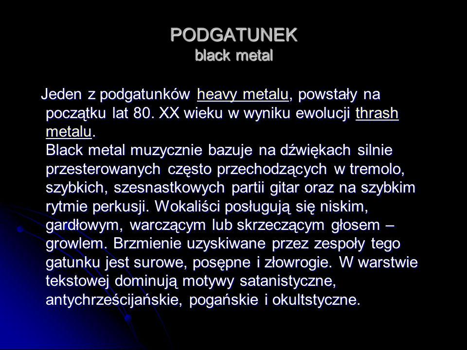 PODGATUNEK black metal Jeden z podgatunków heavy metalu, powstały na początku lat 80. XX wieku w wyniku ewolucji thrash metalu. Black metal muzycznie