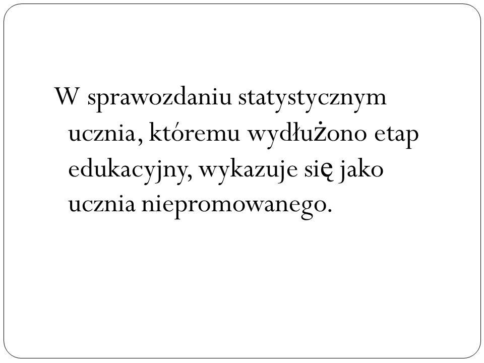 W sprawozdaniu statystycznym ucznia, któremu wydłu ż ono etap edukacyjny, wykazuje si ę jako ucznia niepromowanego.