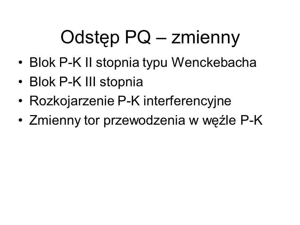 Odstęp PQ – zmienny Blok P-K II stopnia typu Wenckebacha Blok P-K III stopnia Rozkojarzenie P-K interferencyjne Zmienny tor przewodzenia w węźle P-K