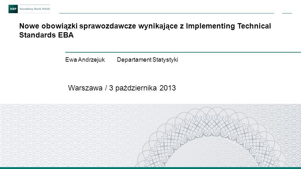 Nowe obowiązki sprawozdawcze wynikające z Implementing Technical Standards EBA Warszawa / 3 października 2013 Ewa Andrzejuk Departament Statystyki