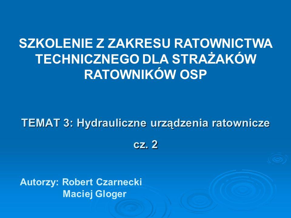 TEMAT 3: Hydrauliczne urządzenia ratownicze cz. 2 Autorzy: Robert Czarnecki Maciej Gloger SZKOLENIE Z ZAKRESU RATOWNICTWA TECHNICZNEGO DLA STRAŻAKÓW R
