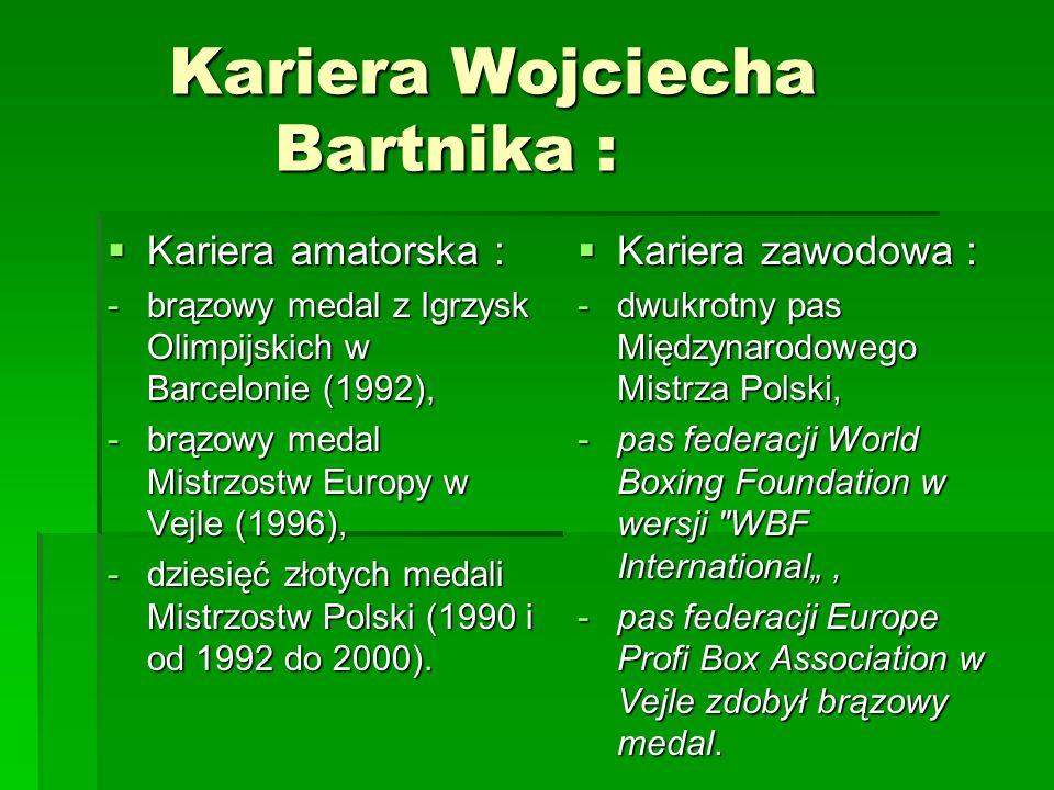 Kariera Wojciecha Bartnika :  Kariera amatorska : -brązowy medal z Igrzysk Olimpijskich w Barcelonie (1992), -brązowy medal Mistrzostw Europy w Vejle (1996), -dziesięć złotych medali Mistrzostw Polski (1990 i od 1992 do 2000).
