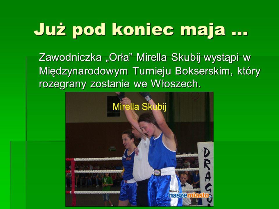 """Już pod koniec maja … Już pod koniec maja … Zawodniczka """"Orła Mirella Skubij wystąpi w Międzynarodowym Turnieju Bokserskim, który rozegrany zostanie we Włoszech."""