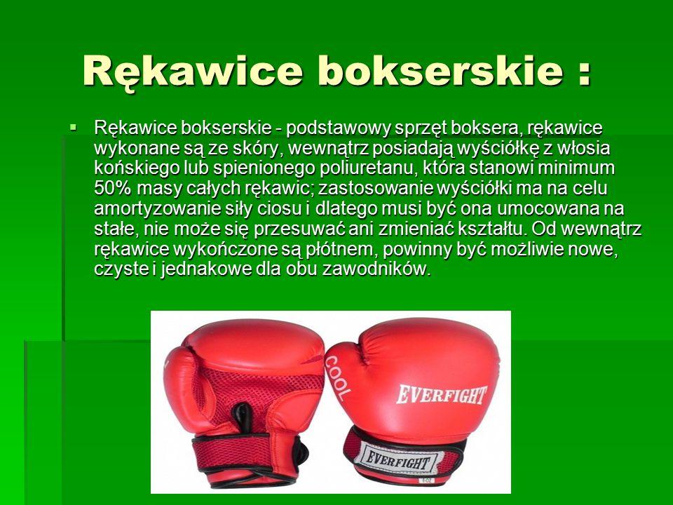 Rękawice bokserskie : Rękawice bokserskie :  Rękawice bokserskie - podstawowy sprzęt boksera, rękawice wykonane są ze skóry, wewnątrz posiadają wyściółkę z włosia końskiego lub spienionego poliuretanu, która stanowi minimum 50% masy całych rękawic; zastosowanie wyściółki ma na celu amortyzowanie siły ciosu i dlatego musi być ona umocowana na stałe, nie może się przesuwać ani zmieniać kształtu.