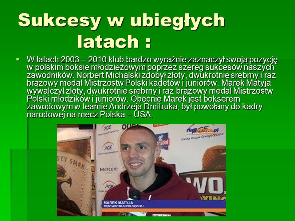 Sukcesy w ubiegłych latach :  W latach 2003 – 2010 klub bardzo wyraźnie zaznaczył swoją pozycję w polskim boksie młodzieżowym poprzez szereg sukcesów naszych zawodników.