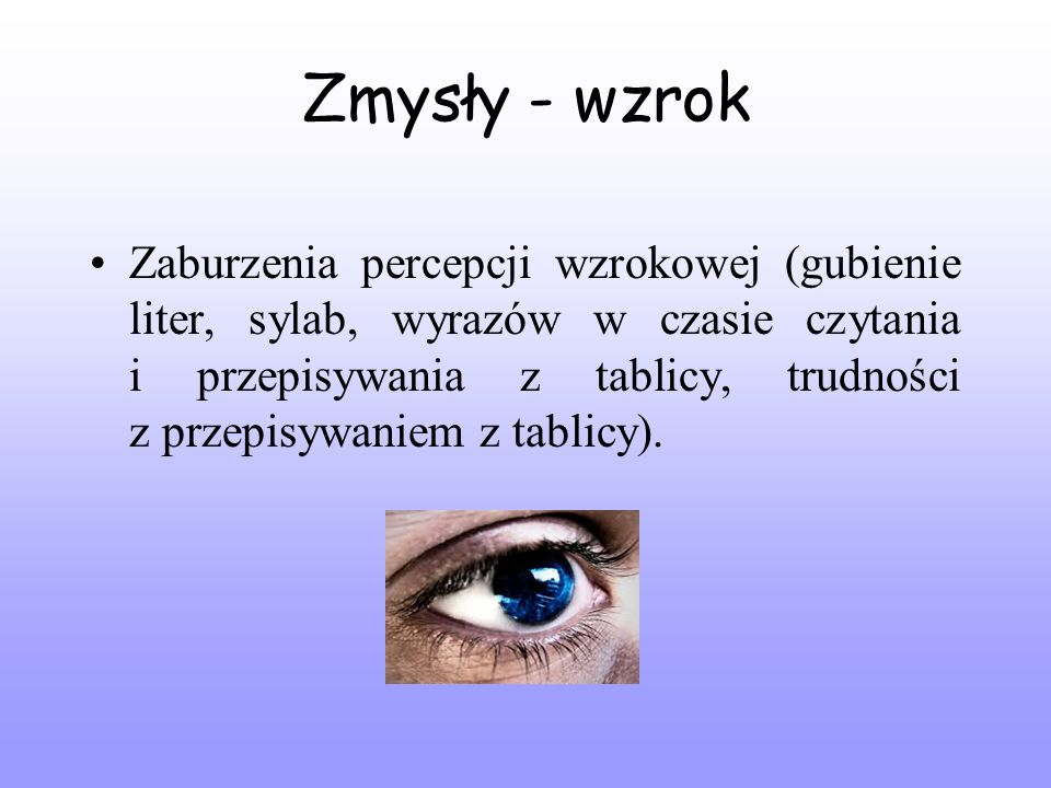 Zmysły - wzrok Zaburzenia percepcji wzrokowej (gubienie liter, sylab, wyrazów w czasie czytania i przepisywania z tablicy, trudności z przepisywaniem z tablicy).